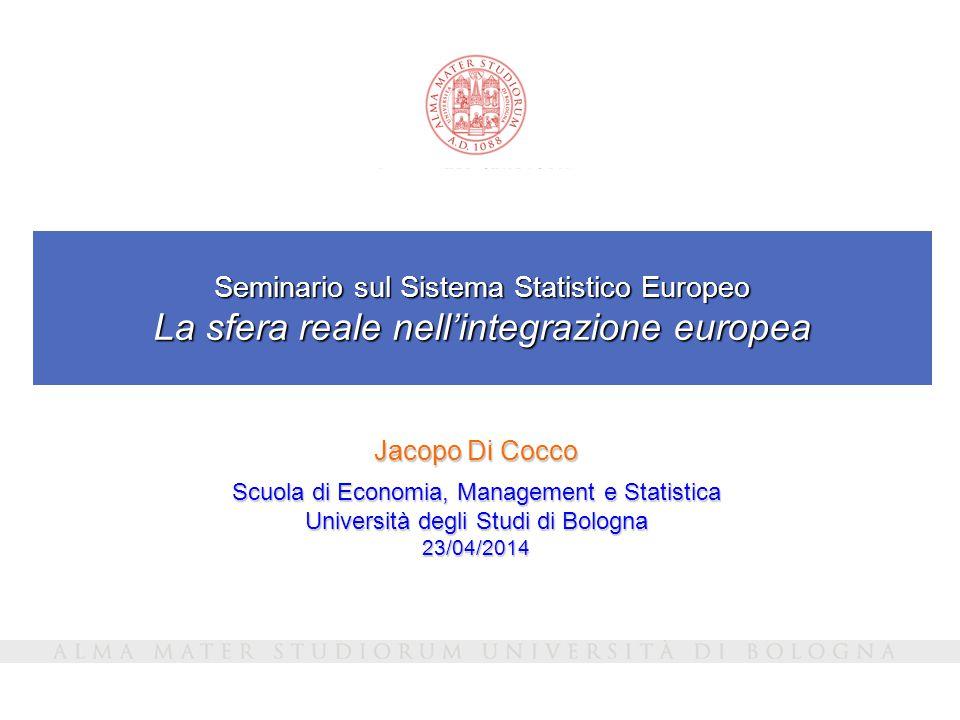 Seminario sul Sistema Statistico Europeo La sfera reale nell'integrazione europea Jacopo Di Cocco Scuola di Economia, Management e Statistica Università degli Studi di Bologna 23/04/2014