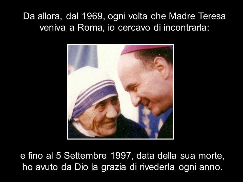 Da allora, dal 1969, ogni volta che Madre Teresa veniva a Roma, io cercavo di incontrarla: e fino al 5 Settembre 1997, data della sua morte, ho avuto da Dio la grazia di rivederla ogni anno.