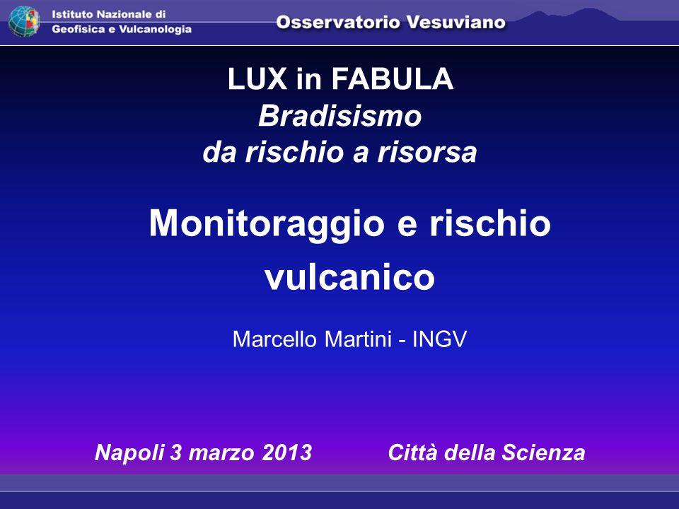 Monitoraggio e rischio vulcanico Marcello Martini - INGV LUX in FABULA Bradisismo da rischio a risorsa Napoli 3 marzo 2013 Città della Scienza