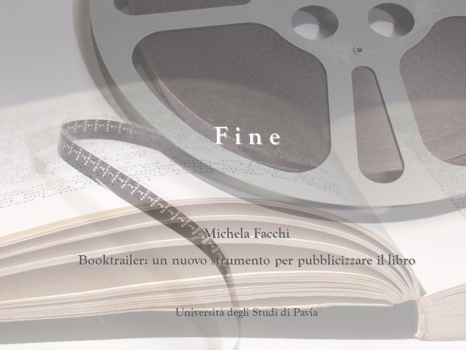 F i n e Michela Facchi Booktrailer: un nuovo strumento per pubblicizzare il libro Università degli Studi di Pavia