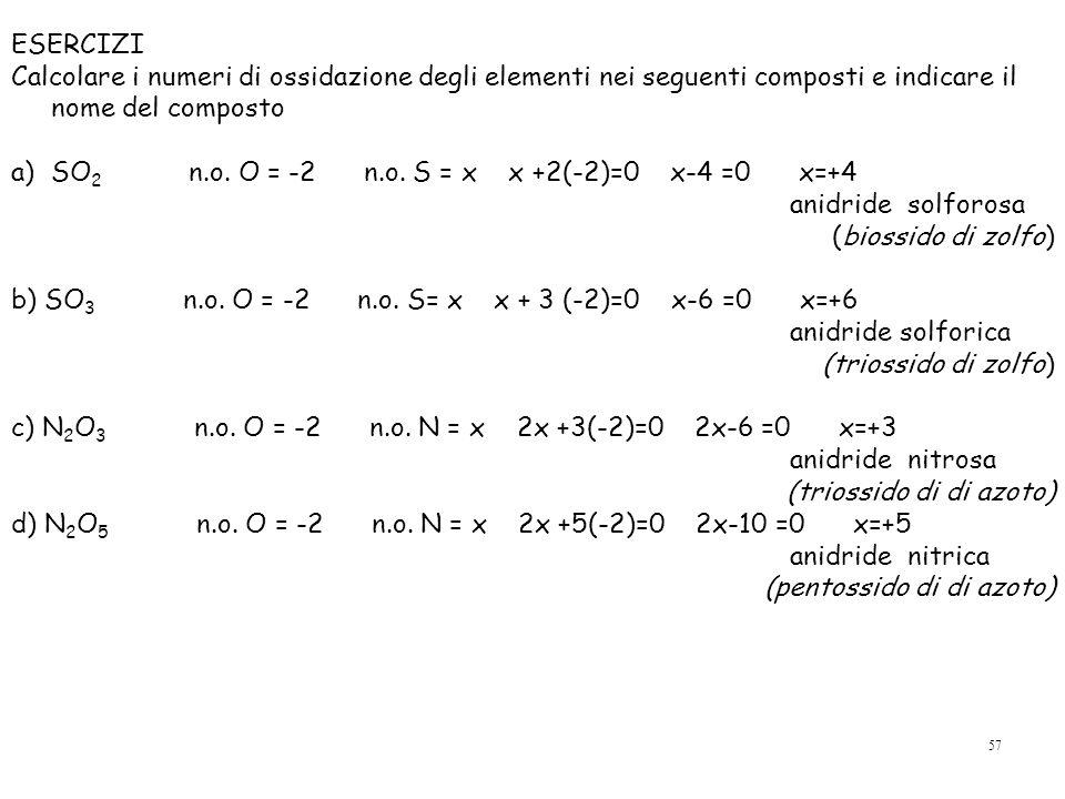 57 ESERCIZI Calcolare i numeri di ossidazione degli elementi nei seguenti composti e indicare il nome del composto a)SO 2 n.o.