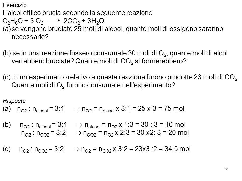 80 Esercizio L alcol etilico brucia secondo la seguente reazione C 2 H 6 O + 3 O 2 2CO 2 + 3H 2 O (a)se vengono bruciate 25 moli di alcool, quante moli di ossigeno saranno necessarie.