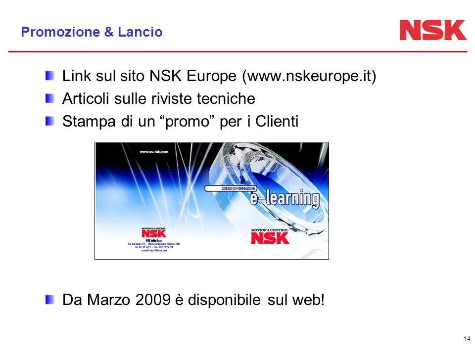 14 Promozione & Lancio Link sul sito NSK Europe (www.nskeurope.it) Articoli sulle riviste tecniche Stampa di un promo per i Clienti Da Marzo 2009 è disponibile sul web!