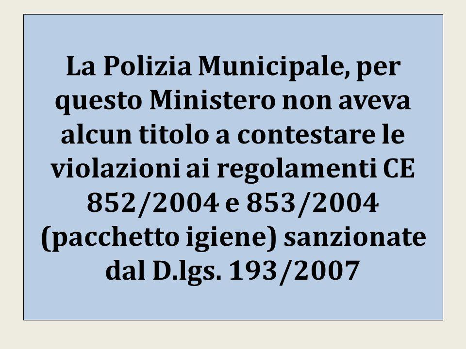 La Polizia Municipale, per questo Ministero non aveva alcun titolo a contestare le violazioni ai regolamenti CE 852/2004 e 853/2004 (pacchetto igiene) sanzionate dal D.lgs.