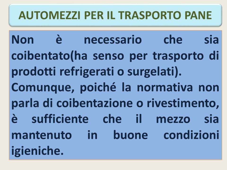 AUTOMEZZI PER IL TRASPORTO PANE Non è necessario che sia coibentato(ha senso per trasporto di prodotti refrigerati o surgelati).