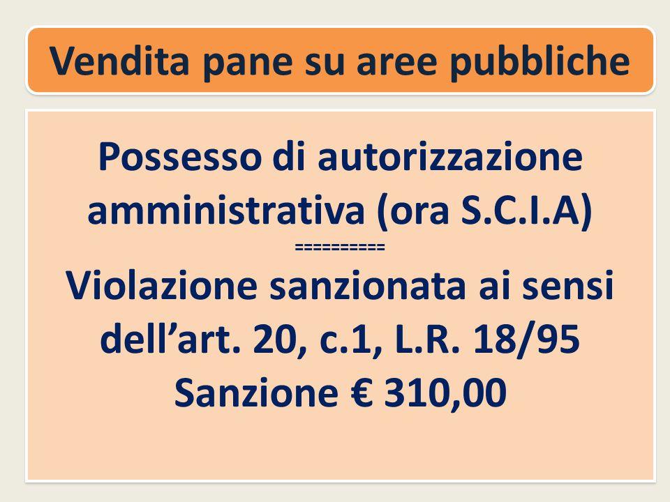 Vendita pane su aree pubbliche Possesso di autorizzazione amministrativa (ora S.C.I.A) ========== Violazione sanzionata ai sensi dell'art.