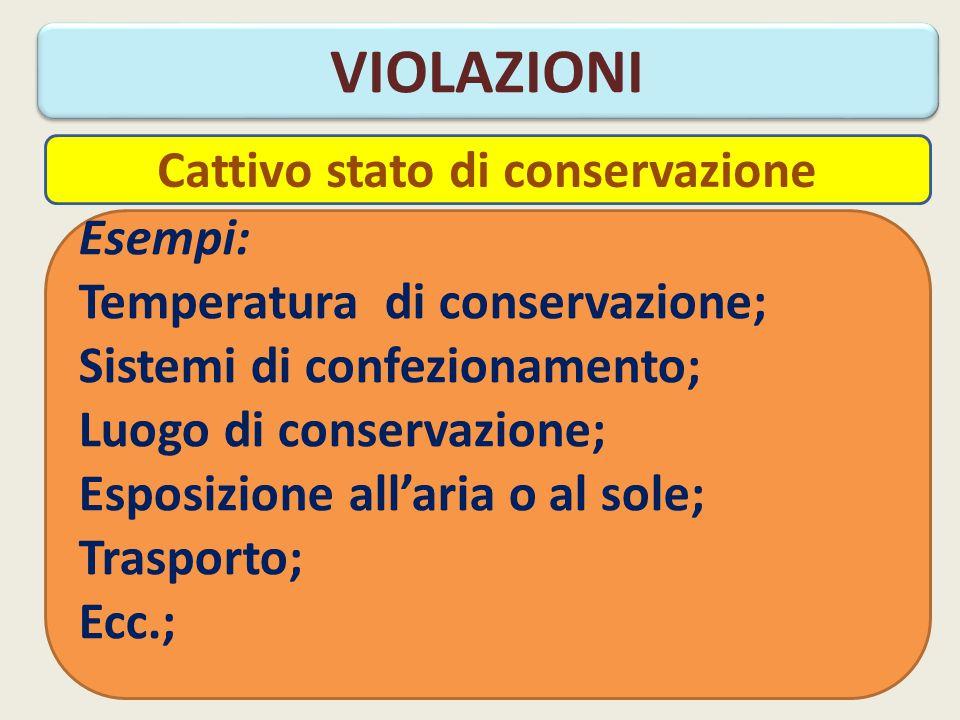 VIOLAZIONI Esempi: Temperatura di conservazione; Sistemi di confezionamento; Luogo di conservazione; Esposizione all'aria o al sole; Trasporto; Ecc.; Cattivo stato di conservazione