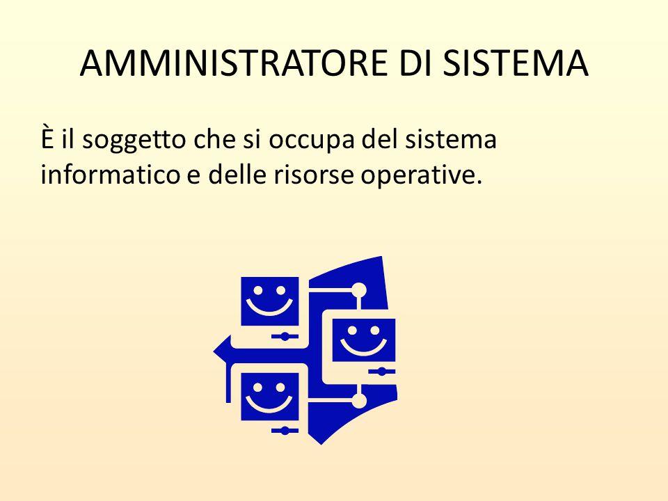 AMMINISTRATORE DI SISTEMA È il soggetto che si occupa del sistema informatico e delle risorse operative.