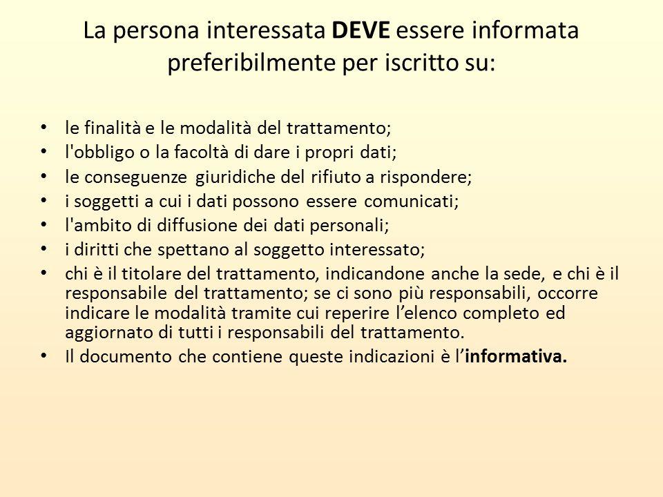 La persona interessata DEVE essere informata preferibilmente per iscritto su: le finalità e le modalità del trattamento; l'obbligo o la facoltà di dar