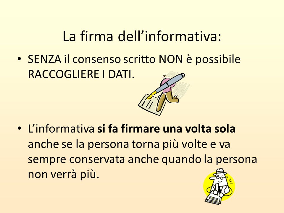 La firma dell'informativa: SENZA il consenso scritto NON è possibile RACCOGLIERE I DATI. L'informativa si fa firmare una volta sola anche se la person