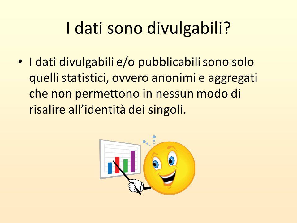 I dati sono divulgabili? I dati divulgabili e/o pubblicabili sono solo quelli statistici, ovvero anonimi e aggregati che non permettono in nessun modo