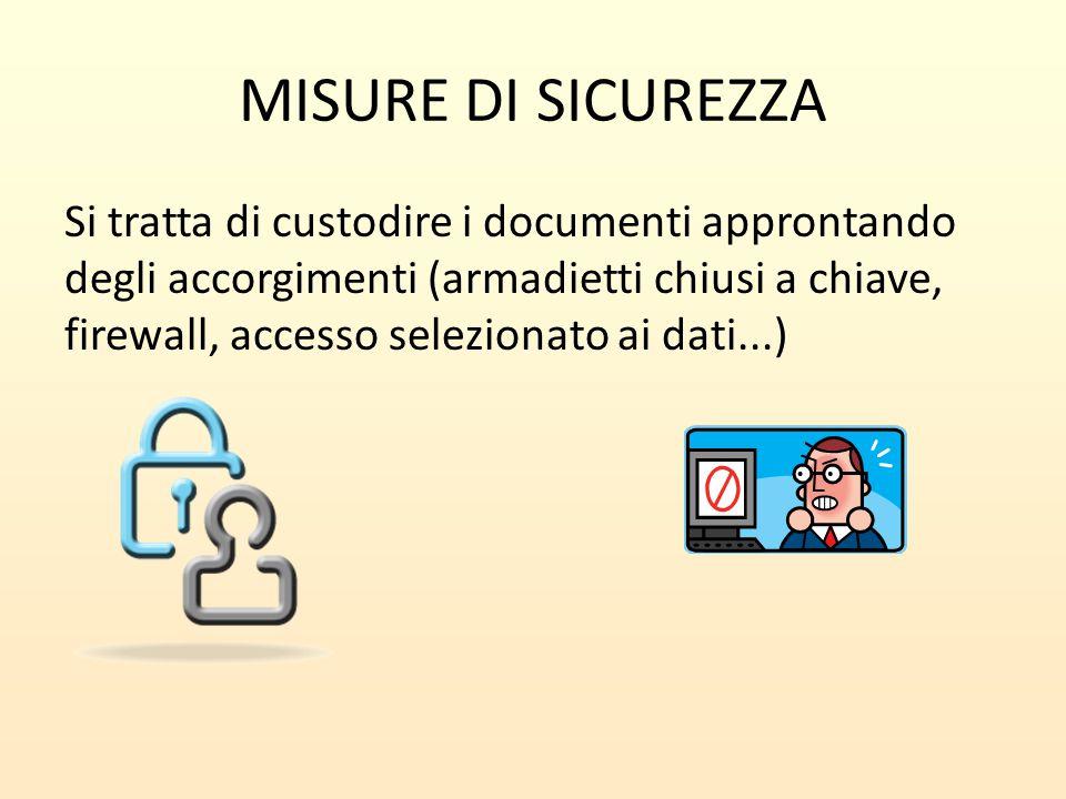 MISURE DI SICUREZZA Si tratta di custodire i documenti approntando degli accorgimenti (armadietti chiusi a chiave, firewall, accesso selezionato ai da