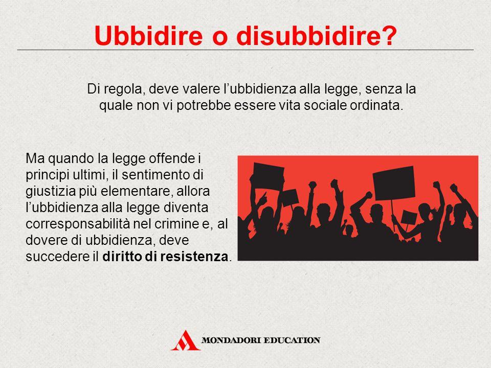 Ubbidire o disubbidire? Di regola, deve valere l'ubbidienza alla legge, senza la quale non vi potrebbe essere vita sociale ordinata. Ma quando la legg