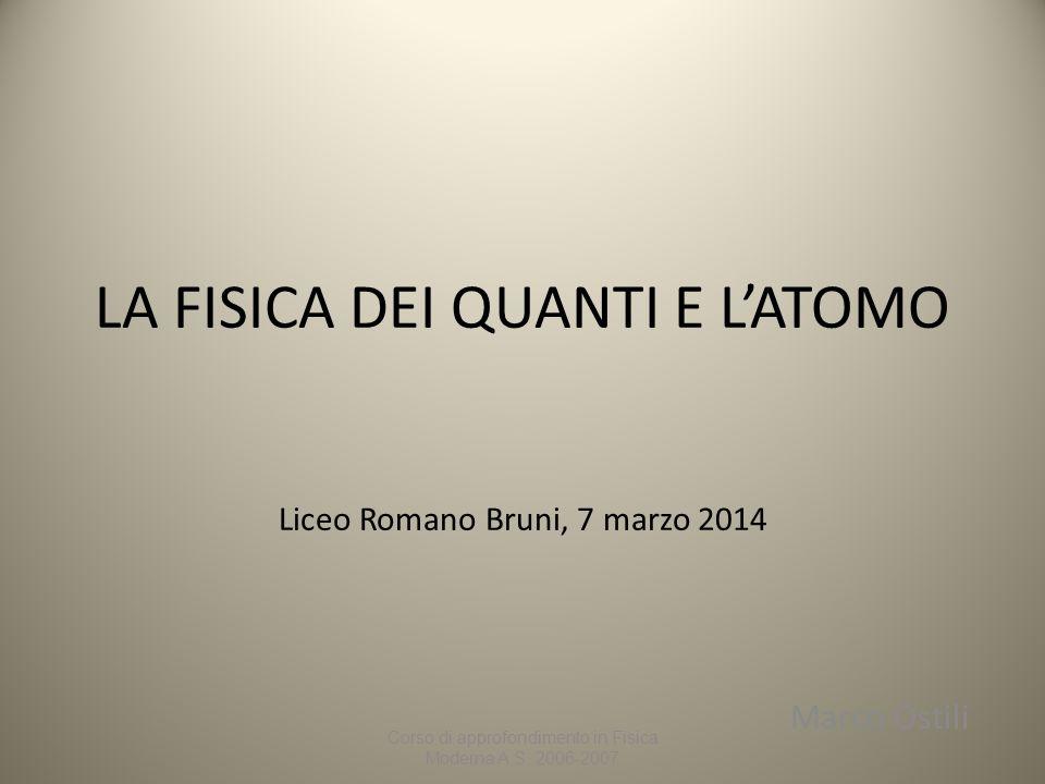 LA FISICA DEI QUANTI E L'ATOMO Liceo Romano Bruni, 7 marzo 2014 Marco Ostili Corso di approfondimento in Fisica Moderna A.S. 2006-2007