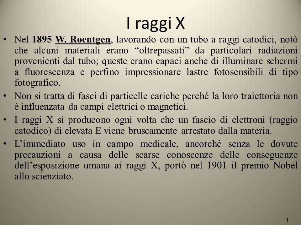 """I raggi X Nel 1895 W. Roentgen, lavorando con un tubo a raggi catodici, notò che alcuni materiali erano """"oltrepassati"""" da particolari radiazioni prove"""