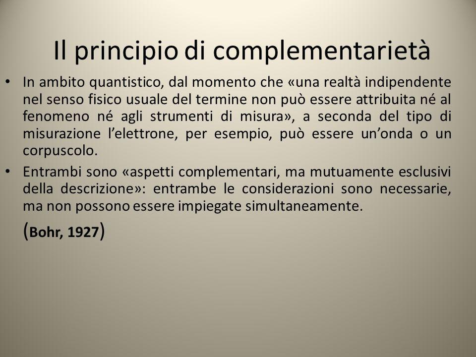 Il principio di complementarietà In ambito quantistico, dal momento che «una realtà indipendente nel senso fisico usuale del termine non può essere at