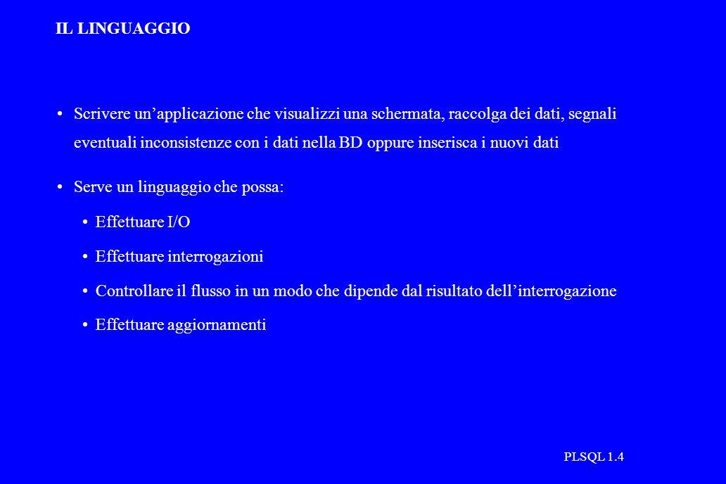 PLSQL 1.4 IL LINGUAGGIO Scrivere un'applicazione che visualizzi una schermata, raccolga dei dati, segnali eventuali inconsistenze con i dati nella BD oppure inserisca i nuovi dati Serve un linguaggio che possa: Effettuare I/O Effettuare interrogazioni Controllare il flusso in un modo che dipende dal risultato dell'interrogazione Effettuare aggiornamenti