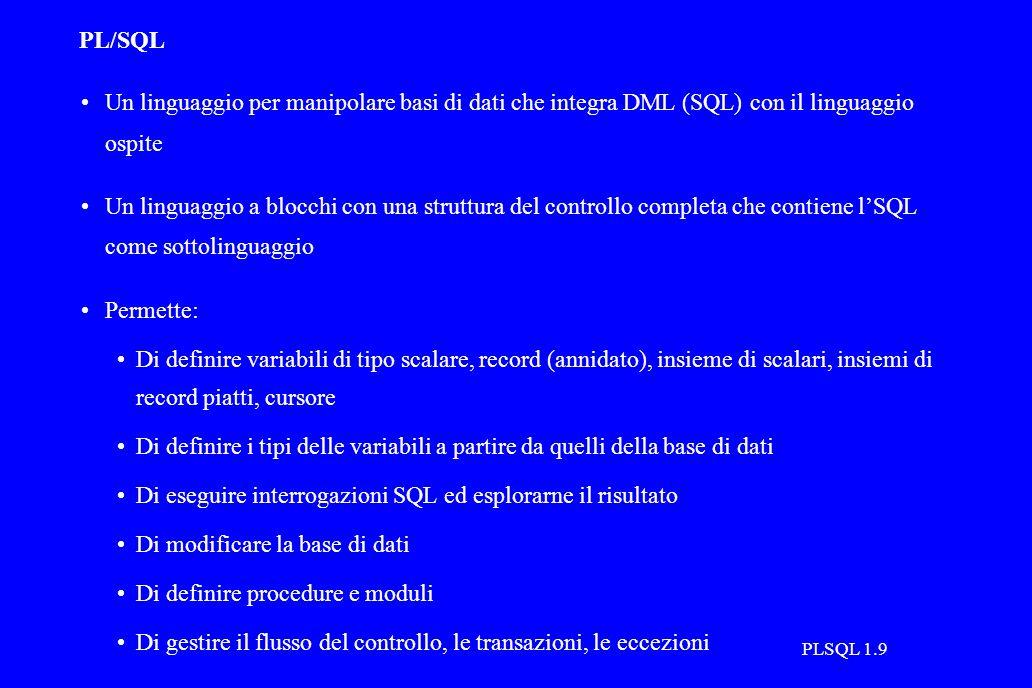 PLSQL 1.9 PL/SQL Un linguaggio per manipolare basi di dati che integra DML (SQL) con il linguaggio ospite Un linguaggio a blocchi con una struttura del controllo completa che contiene l'SQL come sottolinguaggio Permette: Di definire variabili di tipo scalare, record (annidato), insieme di scalari, insiemi di record piatti, cursore Di definire i tipi delle variabili a partire da quelli della base di dati Di eseguire interrogazioni SQL ed esplorarne il risultato Di modificare la base di dati Di definire procedure e moduli Di gestire il flusso del controllo, le transazioni, le eccezioni
