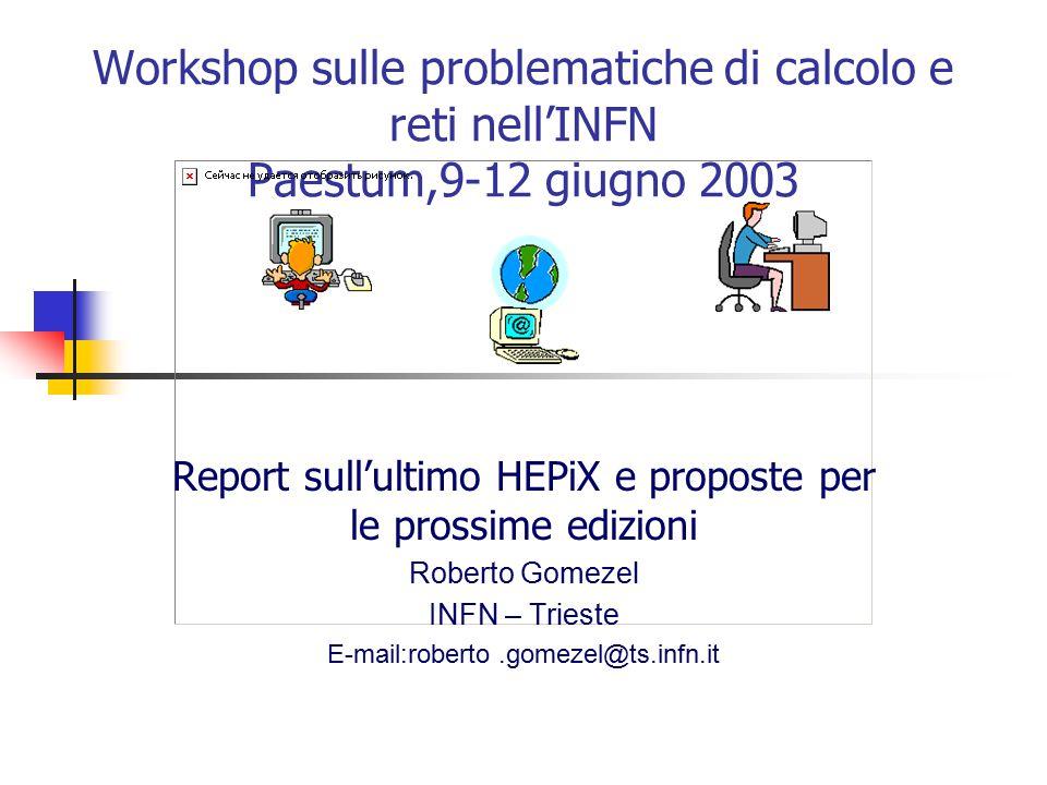 Workshop sulle problematiche di calcolo e reti nell'INFN Paestum,9-12 giugno 2003 Report sull'ultimo HEPiX e proposte per le prossime edizioni Roberto Gomezel INFN – Trieste E-mail:roberto.gomezel@ts.infn.it