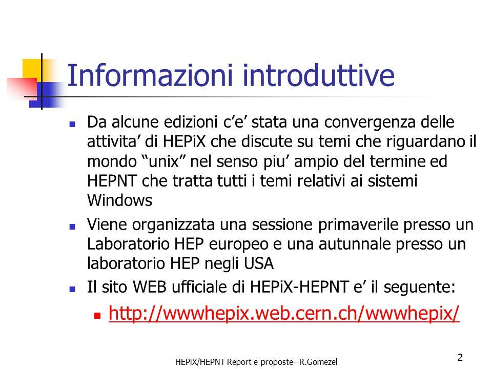 HEPiX/HEPNT Report e proposte– R.Gomezel 2 Informazioni introduttive Da alcune edizioni c'e' stata una convergenza delle attivita' di HEPiX che discute su temi che riguardano il mondo unix nel senso piu' ampio del termine ed HEPNT che tratta tutti i temi relativi ai sistemi Windows Viene organizzata una sessione primaverile presso un Laboratorio HEP europeo e una autunnale presso un laboratorio HEP negli USA Il sito WEB ufficiale di HEPiX-HEPNT e' il seguente: http://wwwhepix.web.cern.ch/wwwhepix/