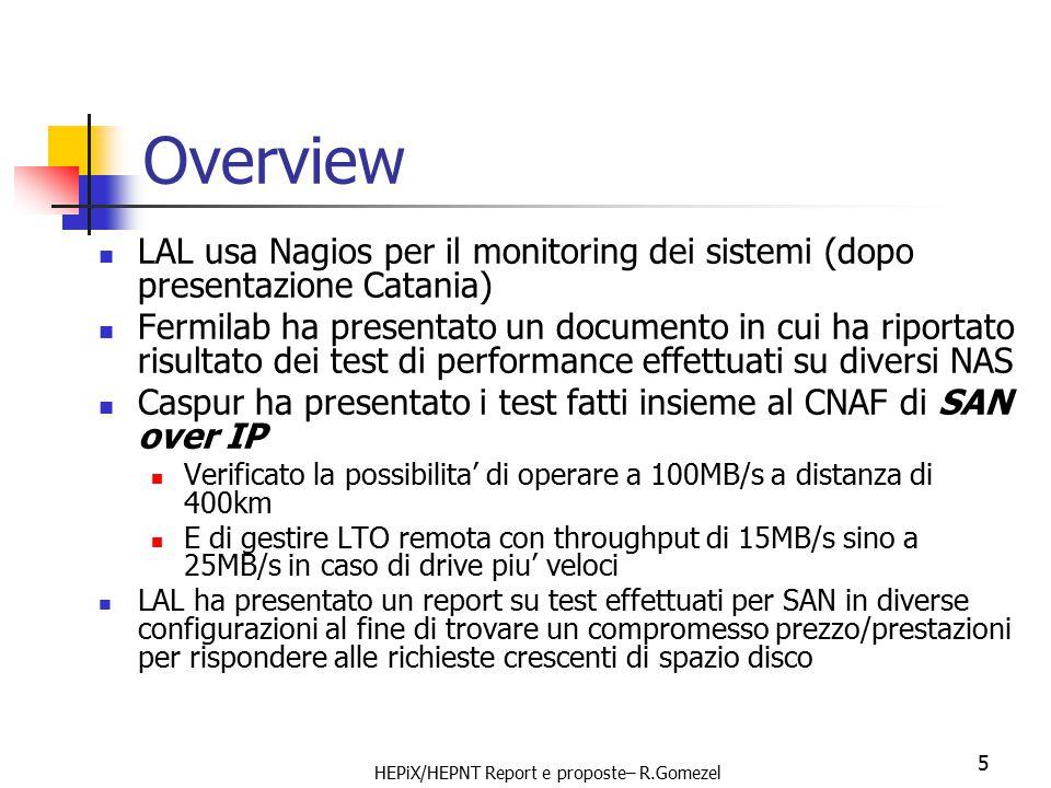 HEPiX/HEPNT Report e proposte– R.Gomezel 5 Overview LAL usa Nagios per il monitoring dei sistemi (dopo presentazione Catania) Fermilab ha presentato un documento in cui ha riportato risultato dei test di performance effettuati su diversi NAS Caspur ha presentato i test fatti insieme al CNAF di SAN over IP Verificato la possibilita' di operare a 100MB/s a distanza di 400km E di gestire LTO remota con throughput di 15MB/s sino a 25MB/s in caso di drive piu' veloci LAL ha presentato un report su test effettuati per SAN in diverse configurazioni al fine di trovare un compromesso prezzo/prestazioni per rispondere alle richieste crescenti di spazio disco