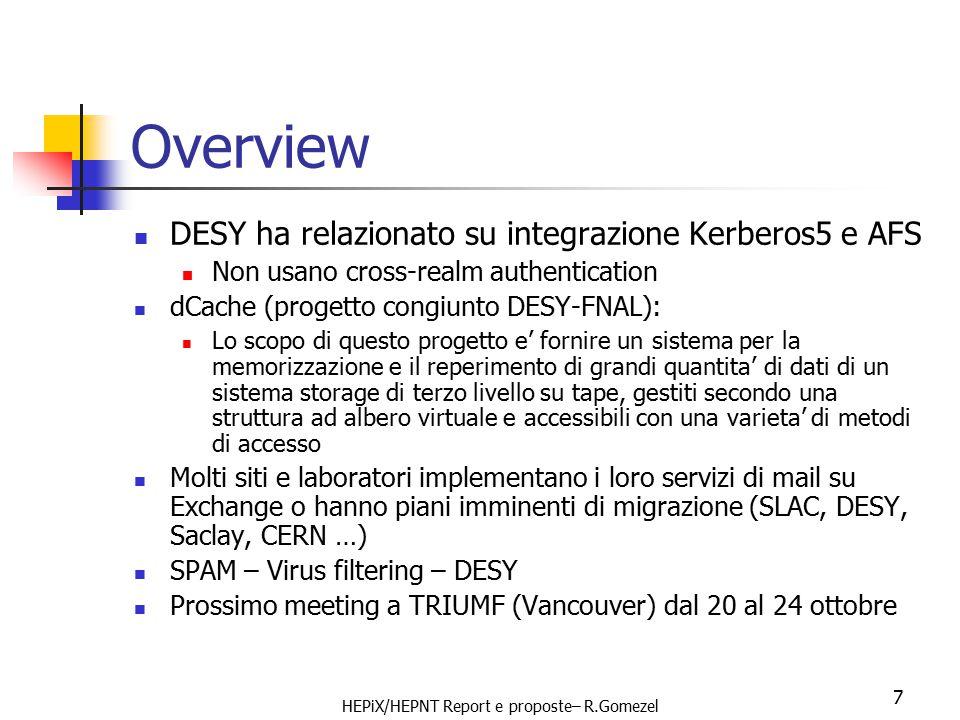 HEPiX/HEPNT Report e proposte– R.Gomezel 7 Overview DESY ha relazionato su integrazione Kerberos5 e AFS Non usano cross-realm authentication dCache (progetto congiunto DESY-FNAL): Lo scopo di questo progetto e' fornire un sistema per la memorizzazione e il reperimento di grandi quantita' di dati di un sistema storage di terzo livello su tape, gestiti secondo una struttura ad albero virtuale e accessibili con una varieta' di metodi di accesso Molti siti e laboratori implementano i loro servizi di mail su Exchange o hanno piani imminenti di migrazione (SLAC, DESY, Saclay, CERN …) SPAM – Virus filtering – DESY Prossimo meeting a TRIUMF (Vancouver) dal 20 al 24 ottobre