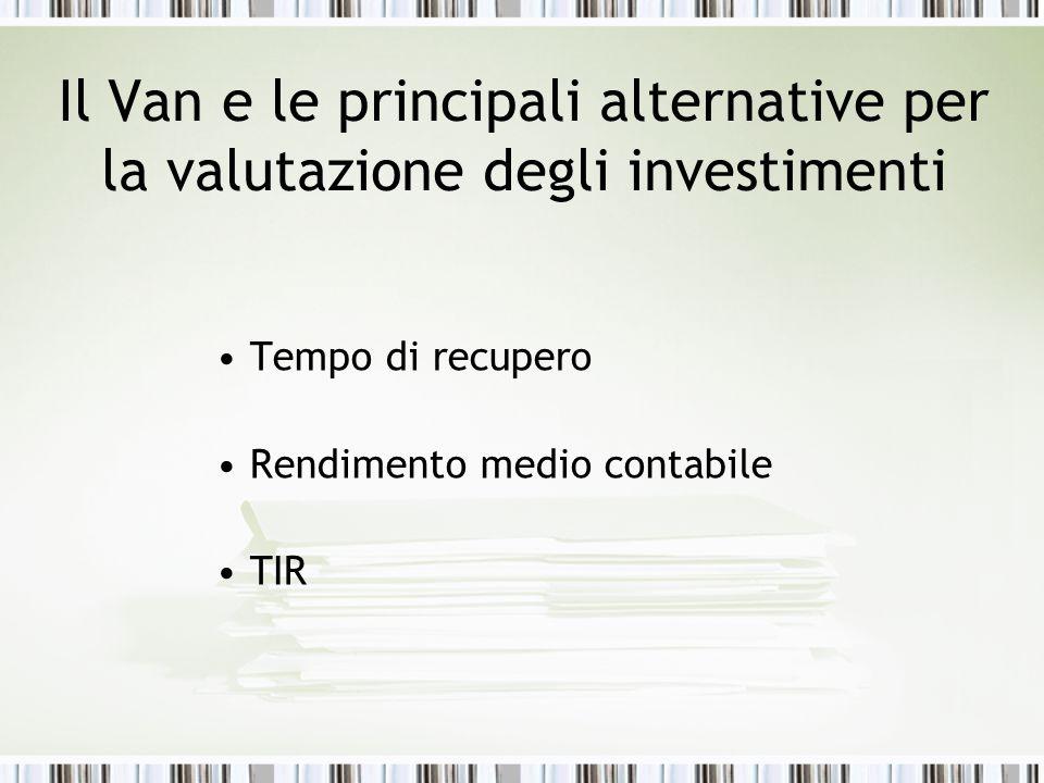 Il Van e le principali alternative per la valutazione degli investimenti Tempo di recupero Rendimento medio contabile TIR