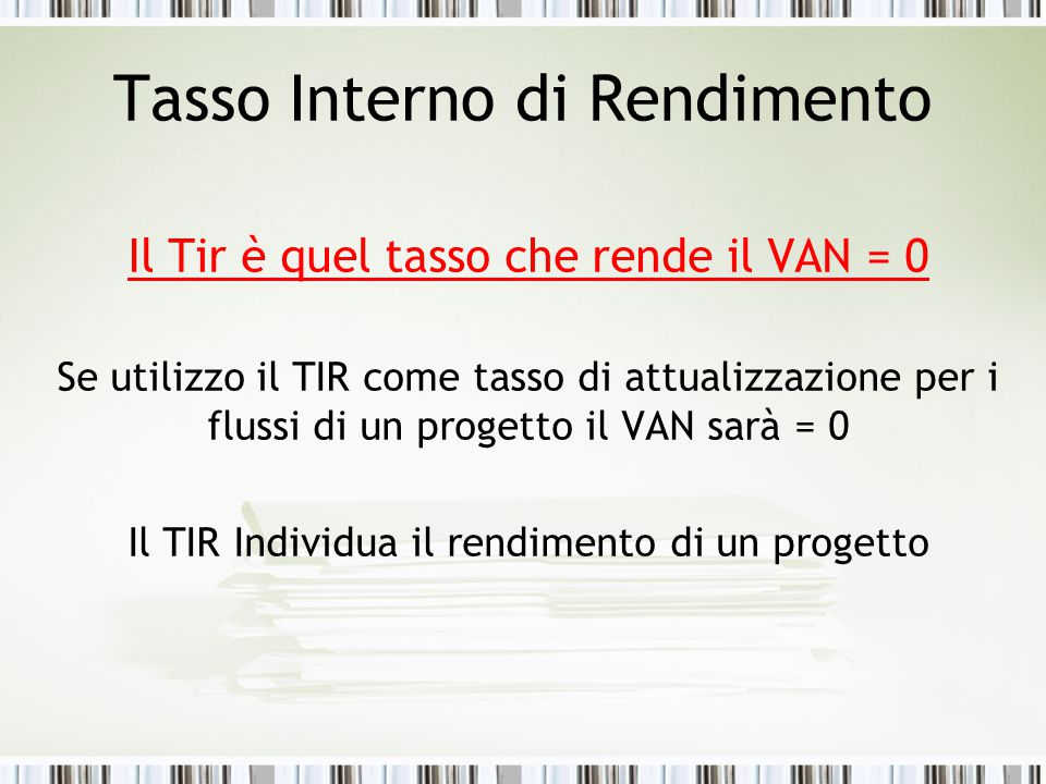 Tasso Interno di Rendimento Il Tir è quel tasso che rende il VAN = 0 Se utilizzo il TIR come tasso di attualizzazione per i flussi di un progetto il VAN sarà = 0 Il TIR Individua il rendimento di un progetto