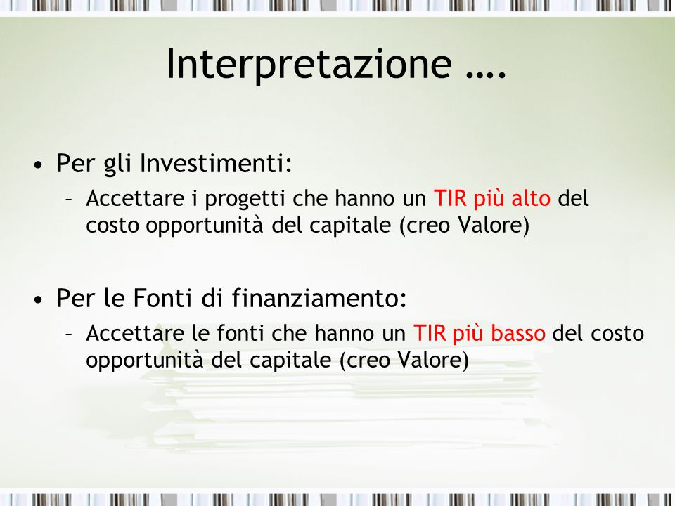 Interpretazione …. Per gli Investimenti: –Accettare i progetti che hanno un TIR più alto del costo opportunità del capitale (creo Valore) Per le Fonti