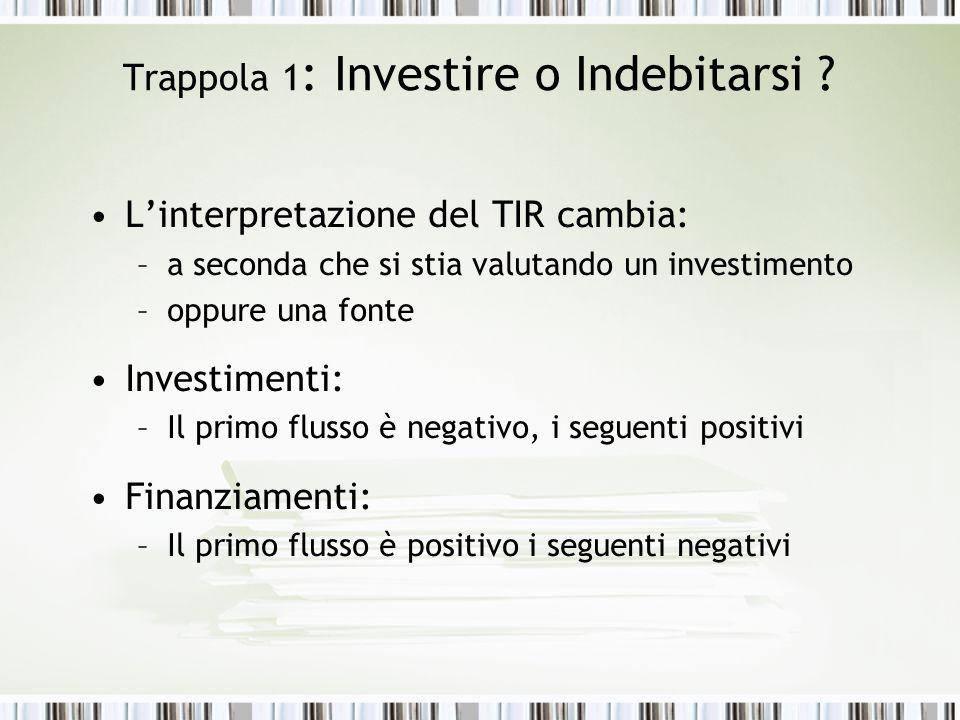 Trappola 1 : Investire o Indebitarsi ? L'interpretazione del TIR cambia: –a seconda che si stia valutando un investimento –oppure una fonte Investimen