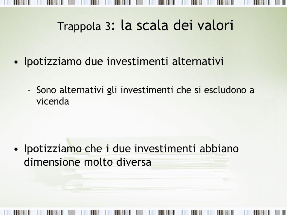 Trappola 3 : la scala dei valori Ipotizziamo due investimenti alternativi –Sono alternativi gli investimenti che si escludono a vicenda Ipotizziamo che i due investimenti abbiano dimensione molto diversa