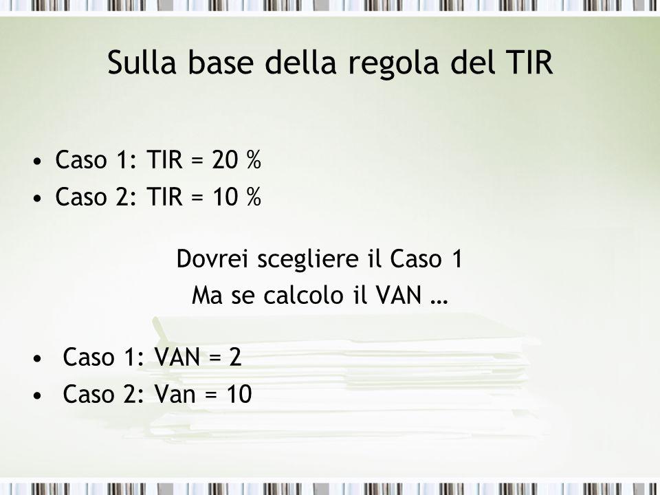 Sulla base della regola del TIR Caso 1: TIR = 20 % Caso 2: TIR = 10 % Dovrei scegliere il Caso 1 Ma se calcolo il VAN … Caso 1: VAN = 2 Caso 2: Van =