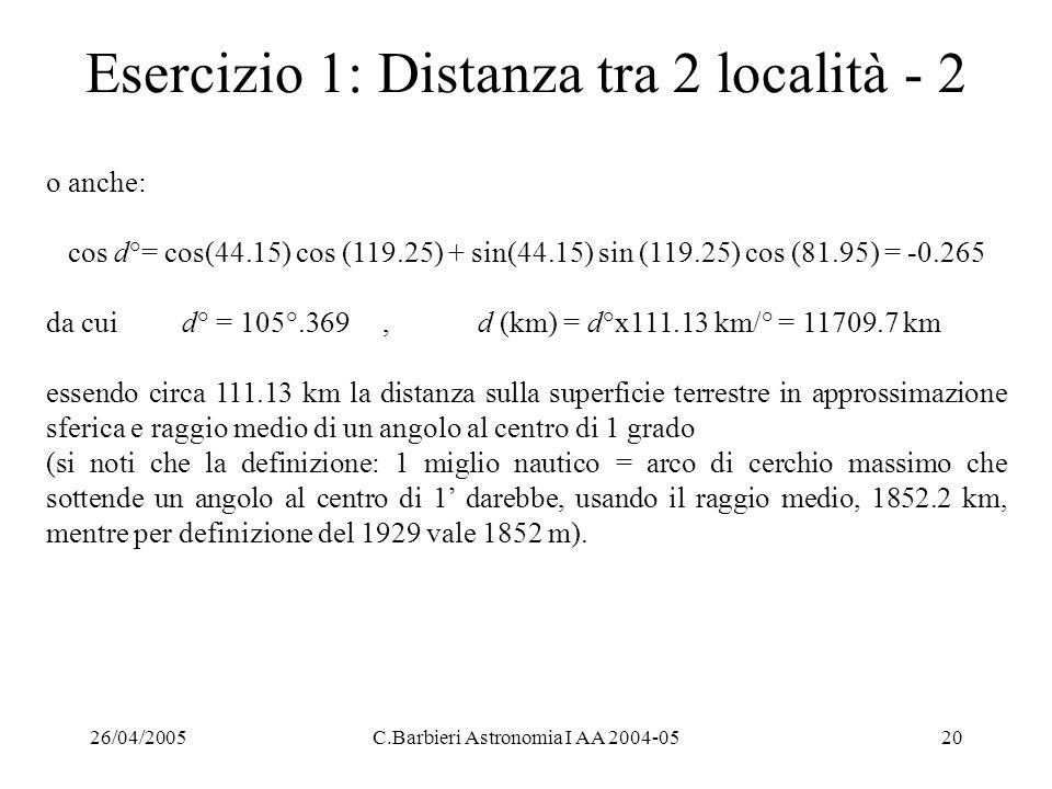26/04/2005C.Barbieri Astronomia I AA 2004-0520 Esercizio 1: Distanza tra 2 località - 2 o anche: cos d°= cos(44.15) cos (119.25) + sin(44.15) sin (119