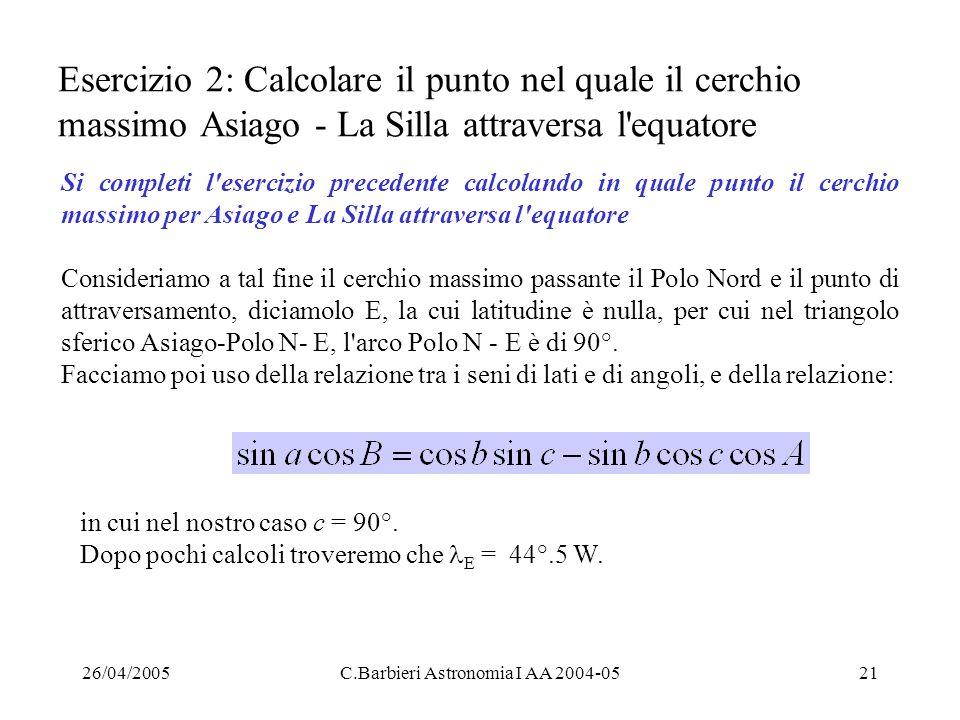 26/04/2005C.Barbieri Astronomia I AA 2004-0521 Esercizio 2: Calcolare il punto nel quale il cerchio massimo Asiago - La Silla attraversa l'equatore Si