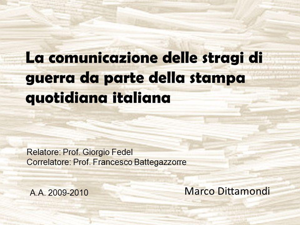 La comunicazione delle stragi di guerra da parte della stampa quotidiana italiana Marco Dittamondi Relatore: Prof. Giorgio Fedel Correlatore: Prof. Fr