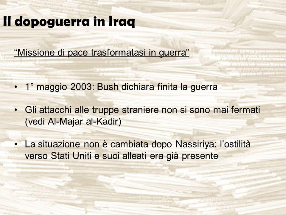 Il dopoguerra in Iraq Missione di pace trasformatasi in guerra 1° maggio 2003: Bush dichiara finita la guerra Gli attacchi alle truppe straniere non si sono mai fermati (vedi Al-Majar al-Kadir) La situazione non è cambiata dopo Nassiriya: l'ostilità verso Stati Uniti e suoi alleati era già presente