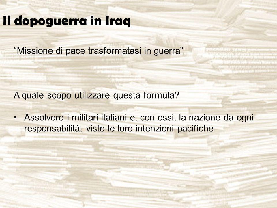 """Il dopoguerra in Iraq """"Missione di pace trasformatasi in guerra"""" A quale scopo utilizzare questa formula? Assolvere i militari italiani e, con essi, l"""