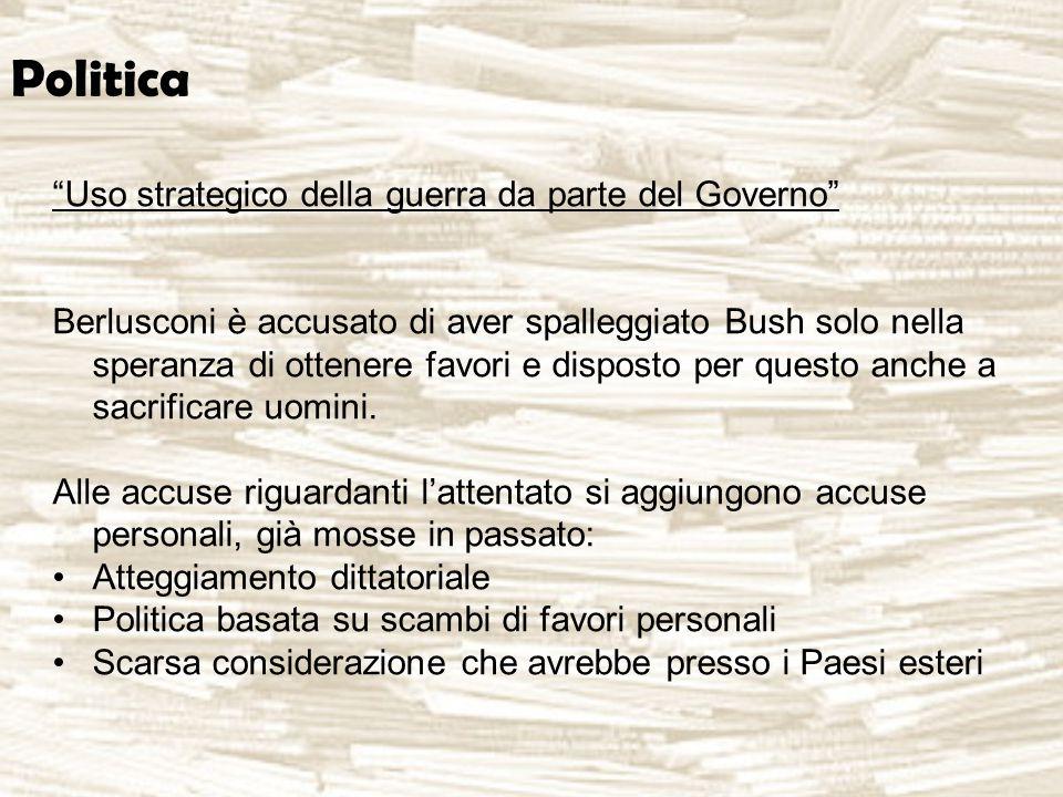 Politica Uso strategico della guerra da parte del Governo Berlusconi è accusato di aver spalleggiato Bush solo nella speranza di ottenere favori e disposto per questo anche a sacrificare uomini.
