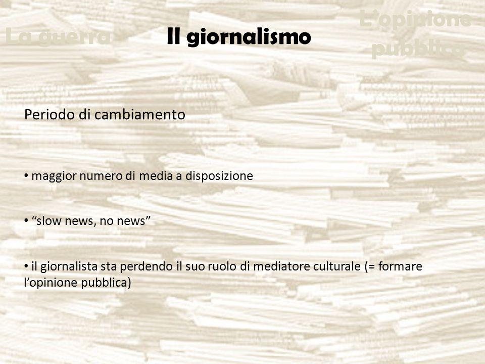 Periodo di cambiamento maggior numero di media a disposizione slow news, no news il giornalista sta perdendo il suo ruolo di mediatore culturale (= formare l'opinione pubblica) La guerra Il giornalismo L'opinione pubblica