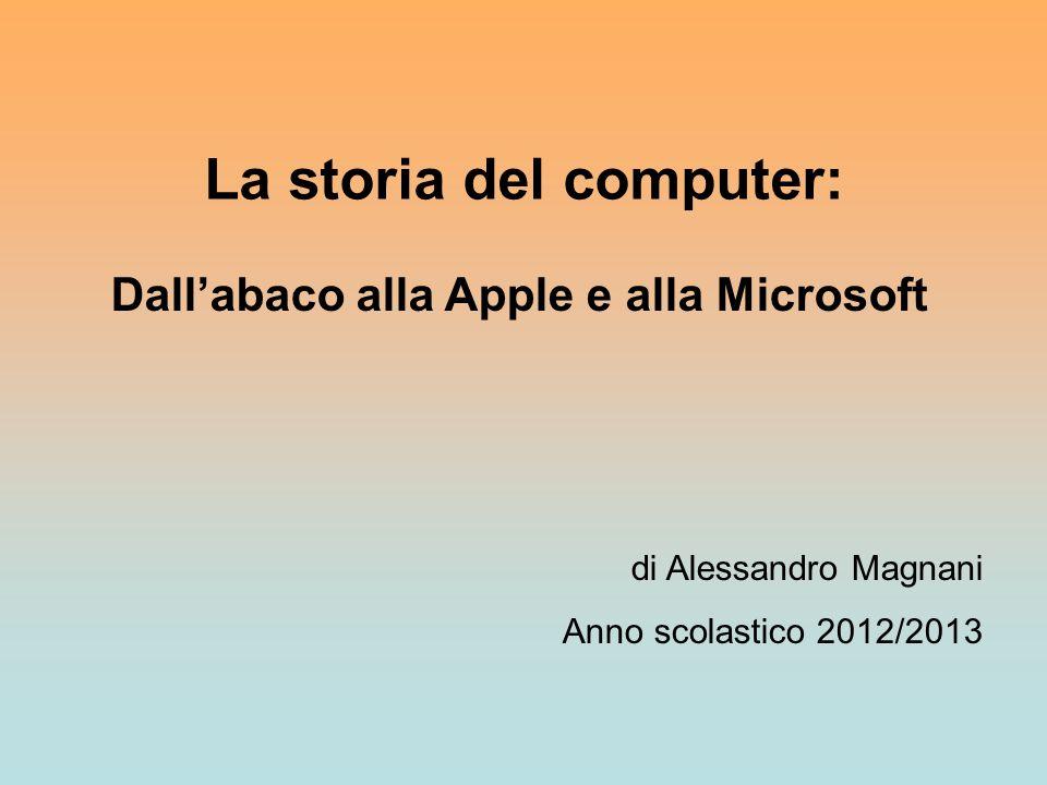 La storia del computer: Dall'abaco alla Apple e alla Microsoft di Alessandro Magnani Anno scolastico 2012/2013