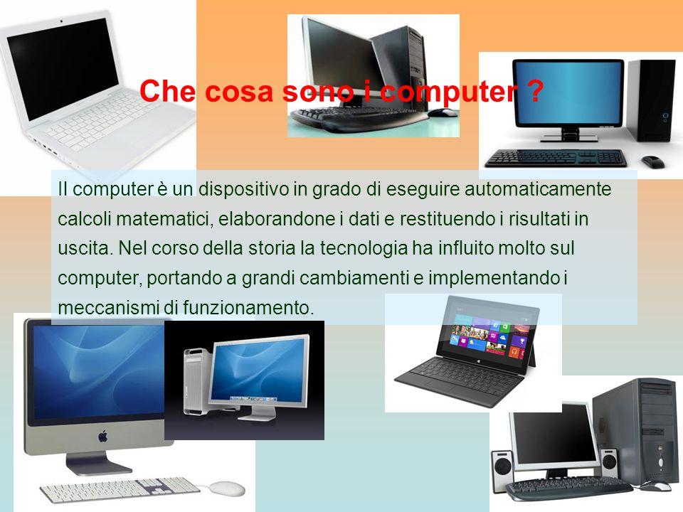 Che cosa sono i computer ? Il computer è un dispositivo in grado di eseguire automaticamente calcoli matematici, elaborandone i dati e restituendo i r