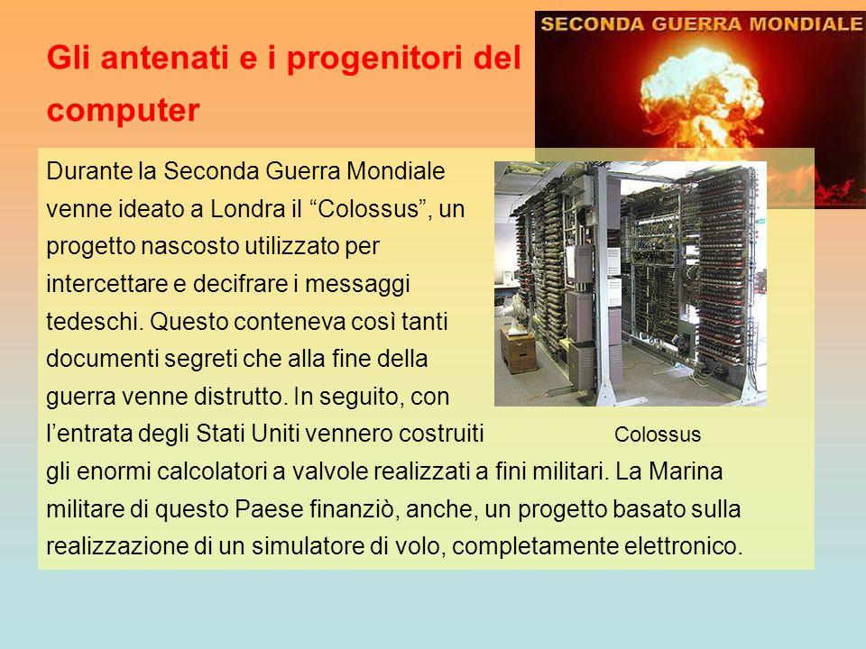 """Gli antenati e i progenitori del computer Durante la Seconda Guerra Mondiale venne ideato a Londra il """"Colossus"""", un progetto nascosto utilizzato per"""