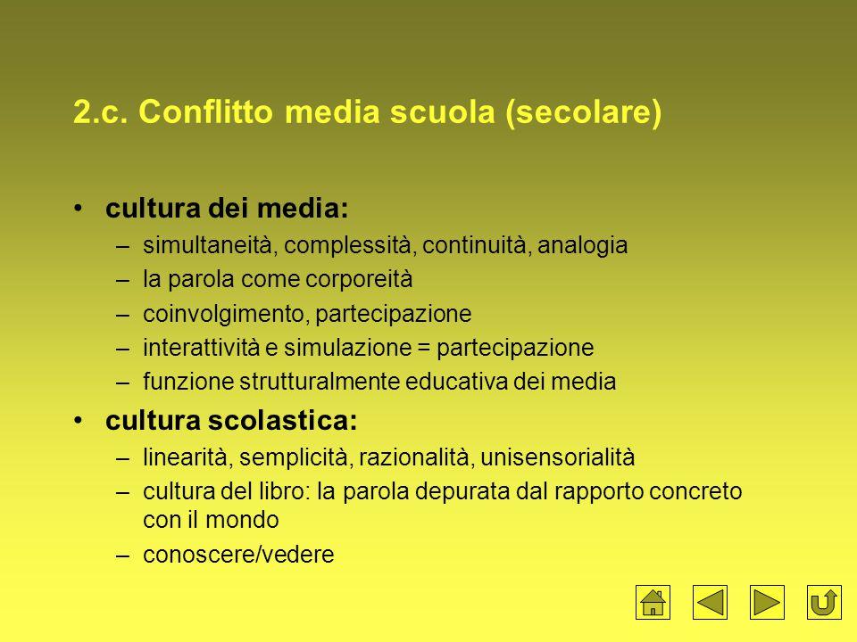 2.c. Conflitto media scuola (secolare) cultura dei media: –simultaneità, complessità, continuità, analogia –la parola come corporeità –coinvolgimento,
