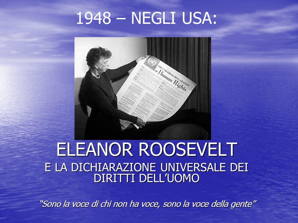 IL CONTESTO STORICO – USA 1920-1948 28/8/1920: Viene approvato il XIX emendamento, che sancisce il diritto di voto alle donne americane 28/8/1920: Viene approvato il XIX emendamento, che sancisce il diritto di voto alle donne americane 8/11/1932: Franklin Delano Roosevelt viene eletto presidente degli USA; rimarrà in carica per quattro mandati fino alla sua morte, sopraggiunta il 12 aprile 1945 8/11/1932: Franklin Delano Roosevelt viene eletto presidente degli USA; rimarrà in carica per quattro mandati fino alla sua morte, sopraggiunta il 12 aprile 1945 02/09/1945: si conclude la II guerra mondiale 02/09/1945: si conclude la II guerra mondiale 23/10/1946: Si tiene la prima seduta della futura ONU 23/10/1946: Si tiene la prima seduta della futura ONU 10/12/1948: mentre negli Usa è presidente Harry Truman, viene firmata la Dichiarazione Universale dei Diritti Umani 10/12/1948: mentre negli Usa è presidente Harry Truman, viene firmata la Dichiarazione Universale dei Diritti Umani