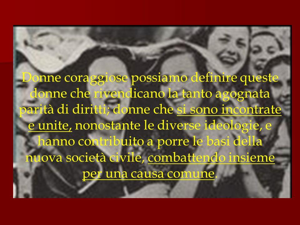Donne che, non perdendo il contatto con la realtà, e consapevoli dei bisogni concreti e immediati del popolo italiano, hanno portato nella vita quotidiana, ordinaria, qualcosa di straordinario; donne che non hanno rinunciato né accantonato il ruolo di madri o di mogli, ma che hanno dimostrato come fosse possibile conciliare l'impegno politico e sociale con i loro doveri familiari; donne che spesso sono state perseguitate, scoraggiate, ostacolate, derise, imprigionate, ma che non si sono arrese, hanno portato fino in fondo le loro idee e hanno segnato l'inizio dell'emancipazione femminile in Italia.