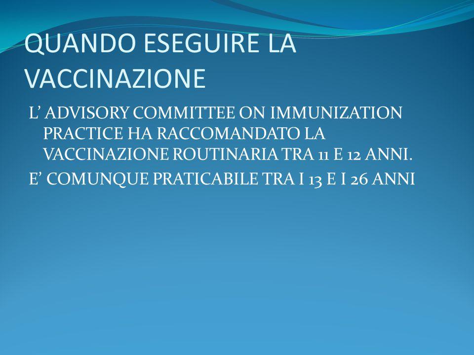 QUANDO ESEGUIRE LA VACCINAZIONE L' ADVISORY COMMITTEE ON IMMUNIZATION PRACTICE HA RACCOMANDATO LA VACCINAZIONE ROUTINARIA TRA 11 E 12 ANNI.