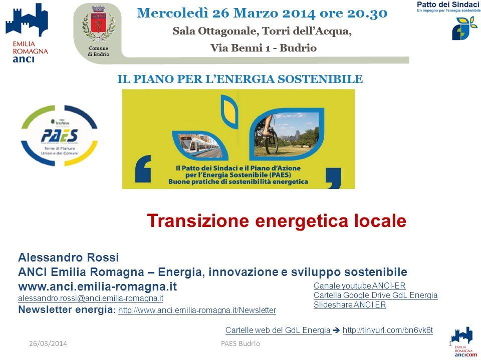 Alessandro Rossi ANCI Emilia Romagna – Energia, innovazione e sviluppo sostenibile www.anci.emilia-romagna.it alessandro.rossi@anci.emilia-romagna.it Newsletter energia : http://www.anci.emilia-romagna.it/Newsletterhttp://www.anci.emilia-romagna.it/Newsletter Cartelle web del GdL Energia Cartelle web del GdL Energia  http://tinyurl.com/bn6vk6thttp://tinyurl.com/bn6vk6t 1PAES Budrio Canale youtube ANCI-ER Cartella Google Drive GdL Energia Slideshare ANCI ER 26/03/2014 Transizione energetica locale