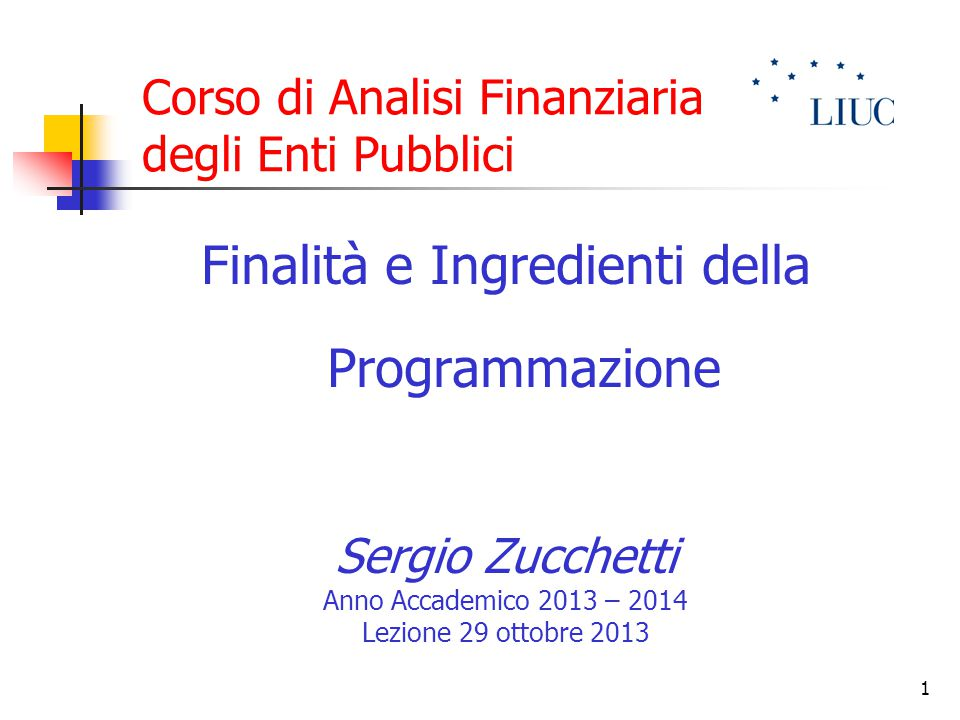 1 Corso di Analisi Finanziaria degli Enti Pubblici Finalità e Ingredienti della Programmazione Sergio Zucchetti Anno Accademico 2013 – 2014 Lezione 29 ottobre 2013