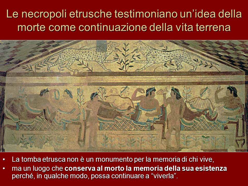 Le necropoli etrusche testimoniano un'idea della morte come continuazione della vita terrena La tomba etrusca non è un monumento per la memoria di chi vive, ma un luogo che conserva al morto la memoria della sua esistenza perché, in qualche modo, possa continuare a viverla .