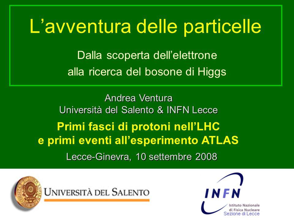 L'avventura delle particelle Dalla scoperta dell'elettrone alla ricerca del bosone di Higgs Andrea Ventura Università del Salento & INFN Lecce Primi fasci di protoni nell'LHC e primi eventi all'esperimento ATLAS Lecce-Ginevra, 10 settembre 2008